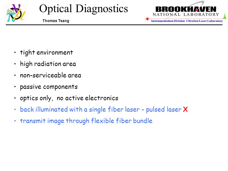 Optical Diagnostics Thomas Tsang tight environment high radiation area non-serviceable area passive components optics only, no active electronics back illuminated with a single fiber laser - pulsed laser X transmit image through flexible fiber bundle