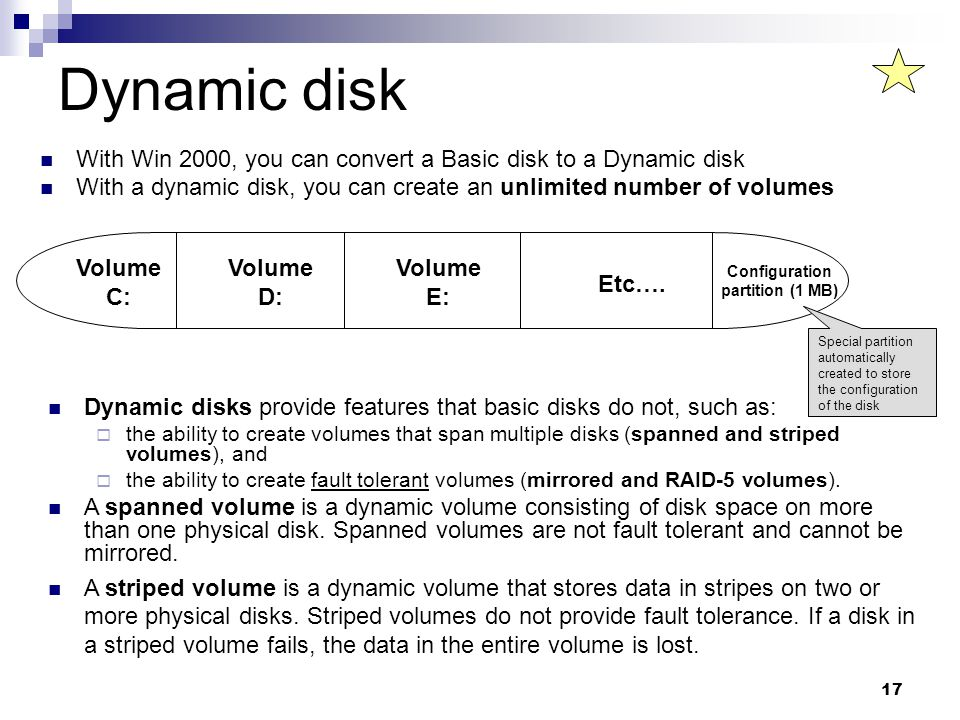 17 Dynamic disk With Win 2000, you can convert a Basic disk to a Dynamic disk With a dynamic disk, you can create an unlimited number of volumes Volume C: Volume D: Volume E: Configuration partition (1 MB) Etc….