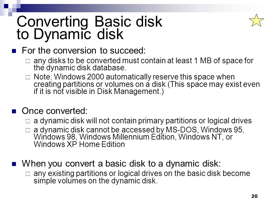 20 Converting Basic disk to Dynamic disk For the conversion to succeed:  any disks to be converted must contain at least 1 MB of space for the dynamic disk database.