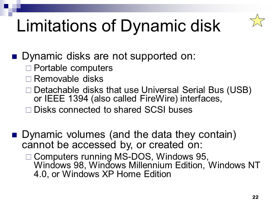 22 Limitations of Dynamic disk Dynamic disks are not supported on:  Portable computers  Removable disks  Detachable disks that use Universal Serial Bus (USB) or IEEE 1394 (also called FireWire) interfaces,  Disks connected to shared SCSI buses Dynamic volumes (and the data they contain) cannot be accessed by, or created on:  Computers running MS-DOS, Windows 95, Windows 98, Windows Millennium Edition, Windows NT 4.0, or Windows XP Home Edition