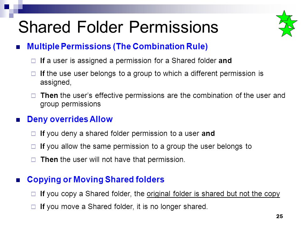25 Shared Folder Permissions Multiple Permissions (The Combination Rule)  If a user is assigned a permission for a Shared folder and  If the use user belongs to a group to which a different permission is assigned,  Then the user's effective permissions are the combination of the user and group permissions Deny overrides Allow  If you deny a shared folder permission to a user and  If you allow the same permission to a group the user belongs to  Then the user will not have that permission.