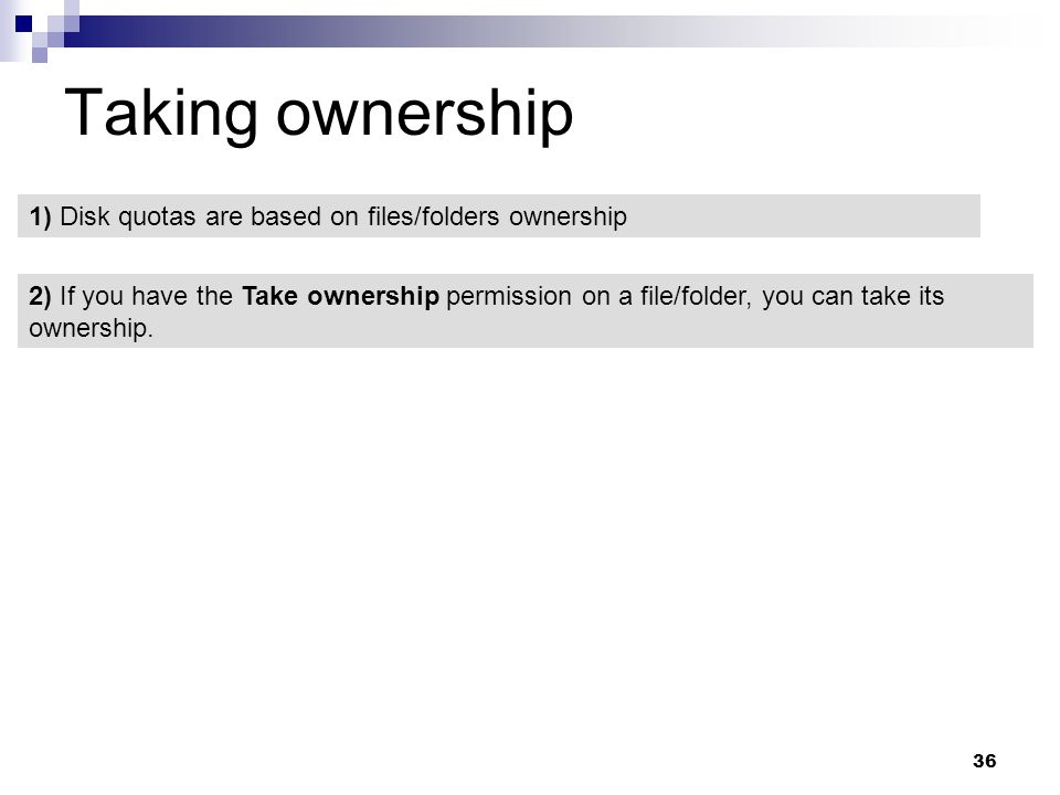 36 Taking ownership 1) Disk quotas are based on files/folders ownership 2) If you have the Take ownership permission on a file/folder, you can take its ownership.