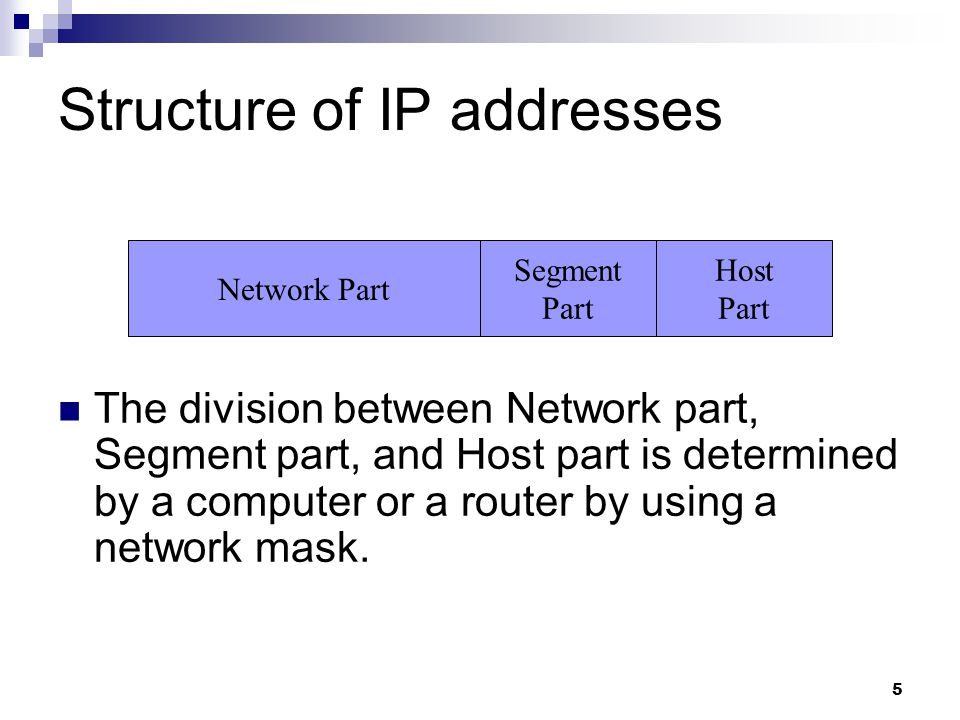 5 Structure of IP addresses The division between Network part, Segment part, and Host part is determined by a computer or a router by using a network mask.