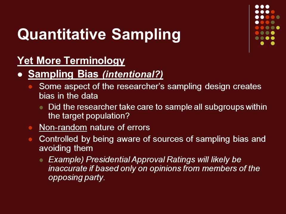 Quantitative Sampling Yet More Terminology Sampling Bias (intentional ) Some aspect of the researcher's sampling design creates bias in the data Did the researcher take care to sample all subgroups within the target population.