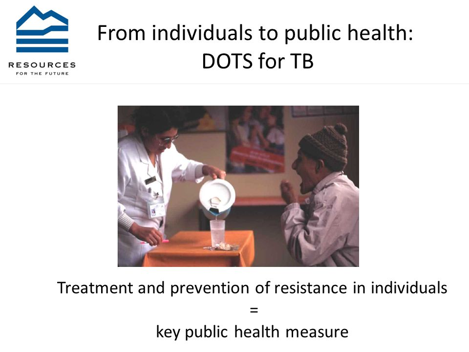 From individuals to public health: DOTS for TB Treatment and prevention of resistance in individuals = key public health measure