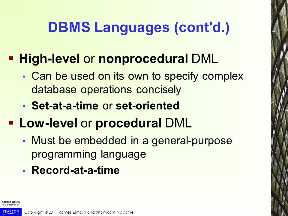 Copyright © 2011 Ramez Elmasri and Shamkant Navathe DBMS Languages (cont d.)  High-level or nonprocedural DML Can be used on its own to specify complex database operations concisely Set-at-a-time or set-oriented  Low-level or procedural DML Must be embedded in a general-purpose programming language Record-at-a-time