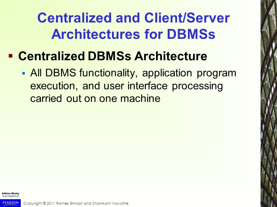 Copyright © 2011 Ramez Elmasri and Shamkant Navathe Centralized and Client/Server Architectures for DBMSs  Centralized DBMSs Architecture  All DBMS functionality, application program execution, and user interface processing carried out on one machine