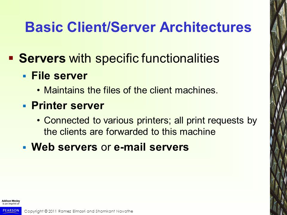 Basic Client/Server Architectures  Servers with specific functionalities  File server Maintains the files of the client machines.