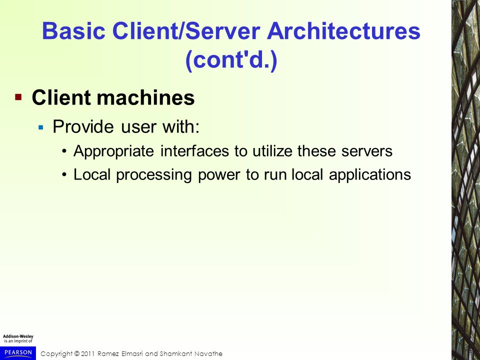 Copyright © 2011 Ramez Elmasri and Shamkant Navathe Basic Client/Server Architectures (cont d.)  Client machines  Provide user with: Appropriate interfaces to utilize these servers Local processing power to run local applications