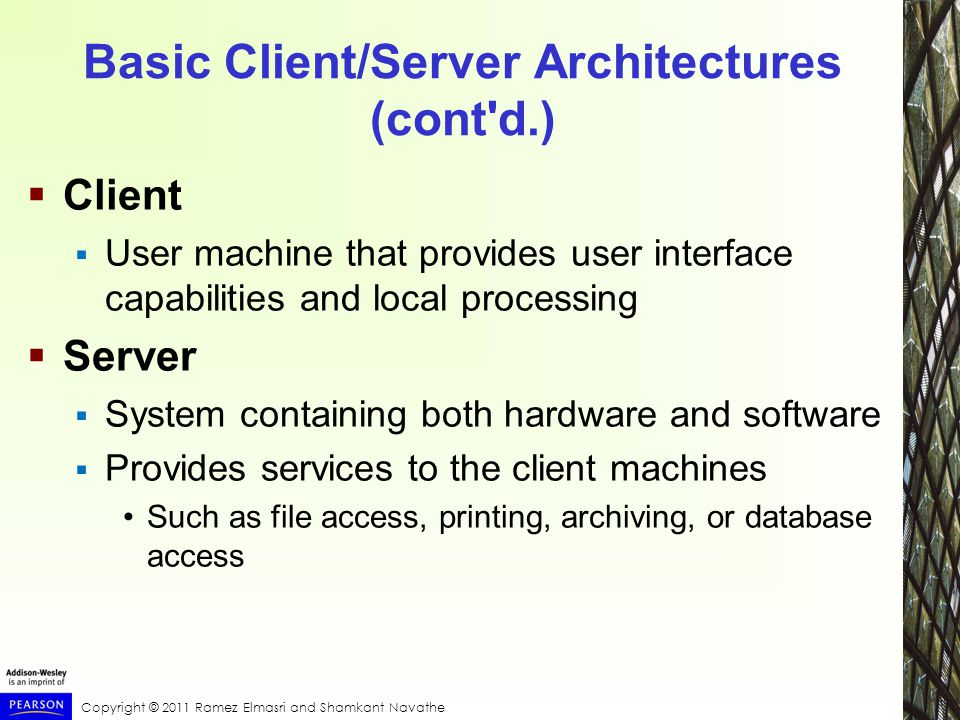Basic Client/Server Architectures (cont d.)  Client  User machine that provides user interface capabilities and local processing  Server  System containing both hardware and software  Provides services to the client machines Such as file access, printing, archiving, or database access