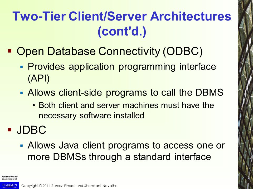 Copyright © 2011 Ramez Elmasri and Shamkant Navathe Two-Tier Client/Server Architectures (cont d.)  Open Database Connectivity (ODBC)  Provides application programming interface (API)  Allows client-side programs to call the DBMS Both client and server machines must have the necessary software installed  JDBC  Allows Java client programs to access one or more DBMSs through a standard interface