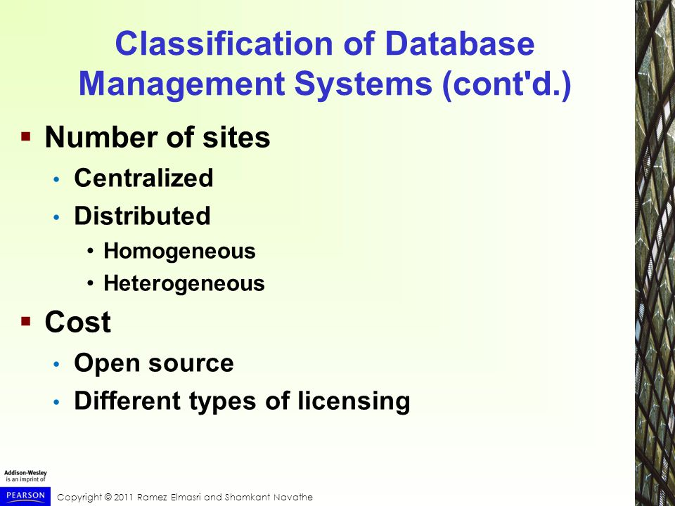 Copyright © 2011 Ramez Elmasri and Shamkant Navathe Classification of Database Management Systems (cont d.)  Number of sites Centralized Distributed Homogeneous Heterogeneous  Cost Open source Different types of licensing
