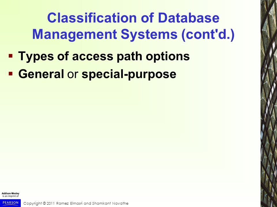 Copyright © 2011 Ramez Elmasri and Shamkant Navathe Classification of Database Management Systems (cont d.)  Types of access path options  General or special-purpose