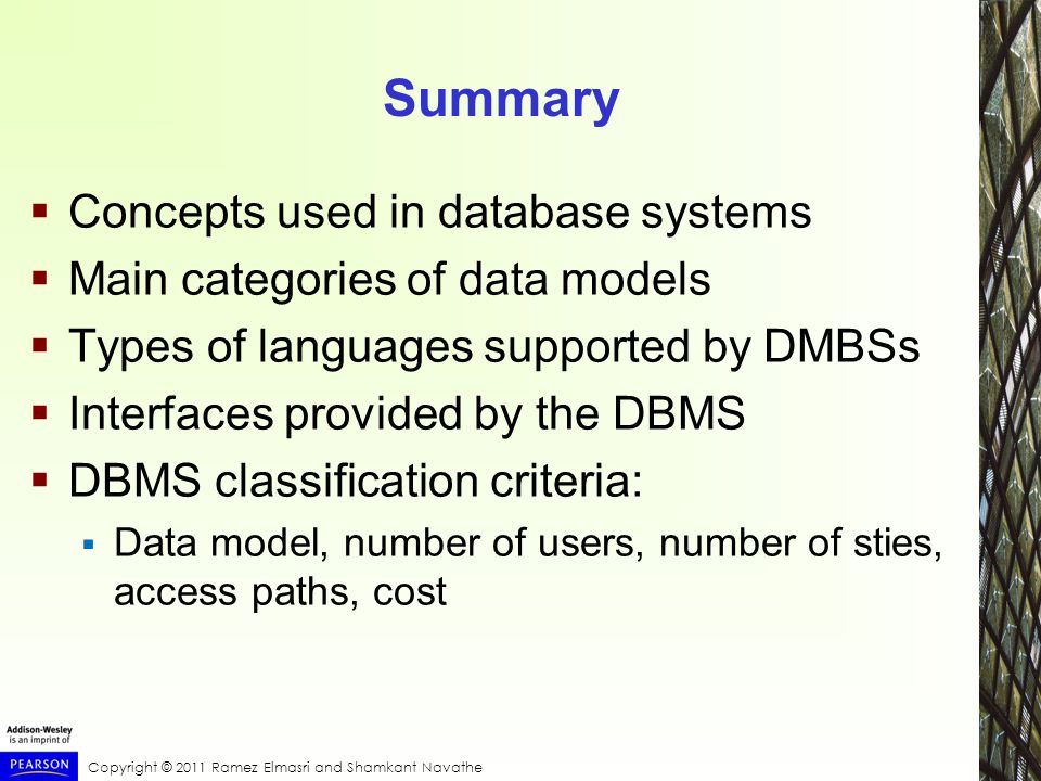 Copyright © 2011 Ramez Elmasri and Shamkant Navathe Summary  Concepts used in database systems  Main categories of data models  Types of languages supported by DMBSs  Interfaces provided by the DBMS  DBMS classification criteria:  Data model, number of users, number of sties, access paths, cost