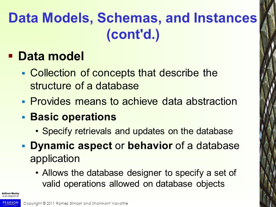 Copyright © 2011 Ramez Elmasri and Shamkant Navathe Data Models, Schemas, and Instances (cont d.)  Data model  Collection of concepts that describe the structure of a database  Provides means to achieve data abstraction  Basic operations Specify retrievals and updates on the database  Dynamic aspect or behavior of a database application Allows the database designer to specify a set of valid operations allowed on database objects