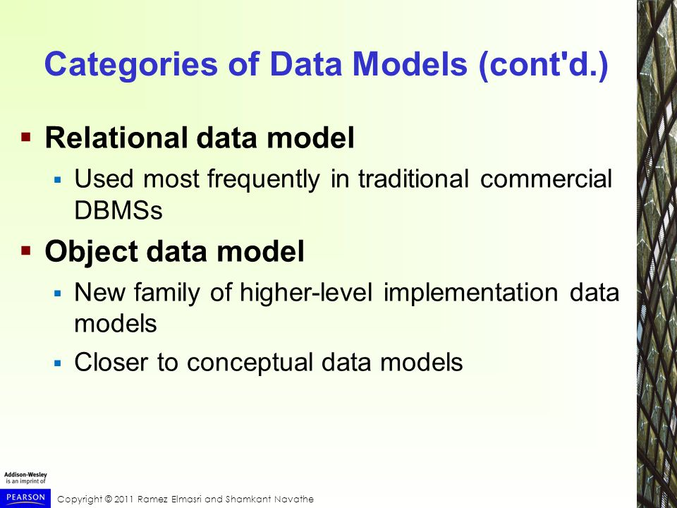 Copyright © 2011 Ramez Elmasri and Shamkant Navathe Categories of Data Models (cont d.)  Relational data model  Used most frequently in traditional commercial DBMSs  Object data model  New family of higher-level implementation data models  Closer to conceptual data models