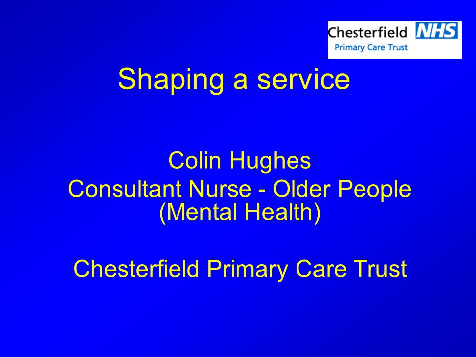 Shaping a service Colin Hughes Consultant Nurse - Older People (Mental Health) Chesterfield Primary Care Trust