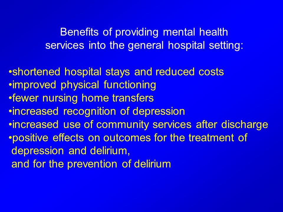 Benefits of providing mental health services into the general hospital setting: shortened hospital stays and reduced costs improved physical functioning fewer nursing home transfers increased recognition of depression increased use of community services after discharge positive effects on outcomes for the treatment of depression and delirium, and for the prevention of delirium
