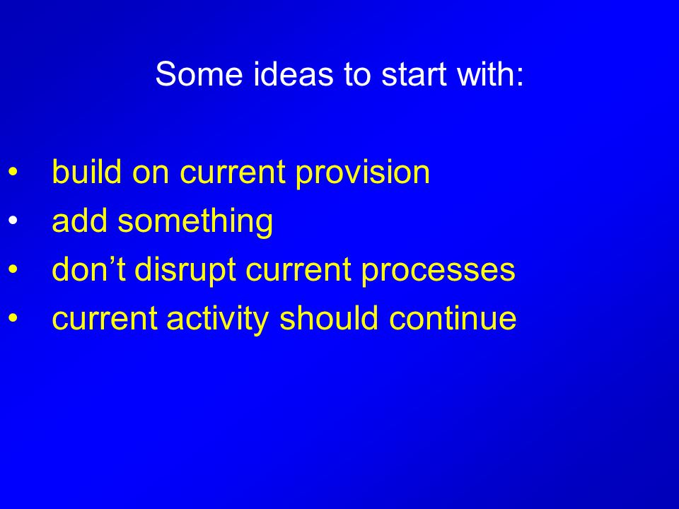 Some ideas to start with: build on current provision add something don't disrupt current processes current activity should continue