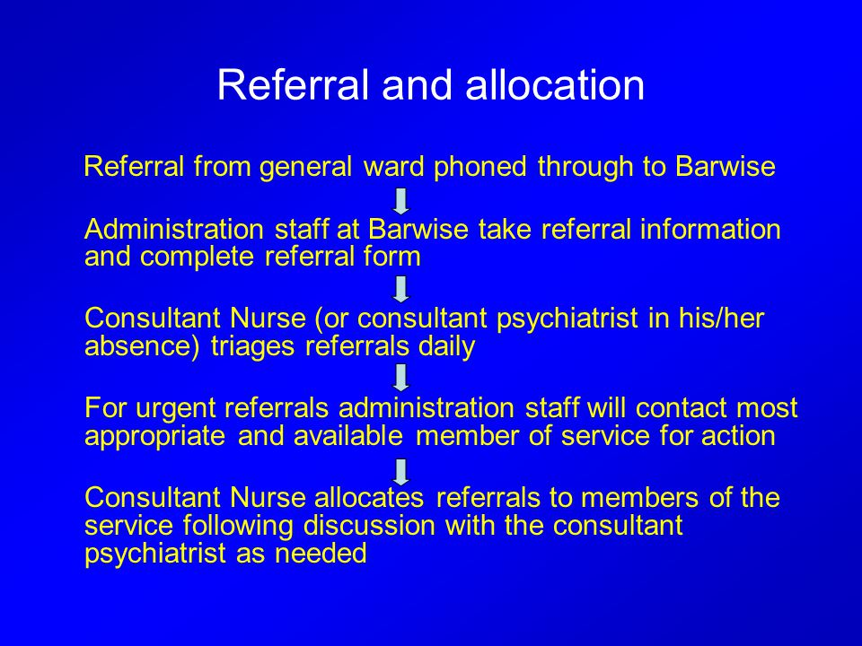 Referral and allocation Referral from general ward phoned through to Barwise Administration staff at Barwise take referral information and complete referral form Consultant Nurse (or consultant psychiatrist in his/her absence) triages referrals daily For urgent referrals administration staff will contact most appropriate and available member of service for action Consultant Nurse allocates referrals to members of the service following discussion with the consultant psychiatrist as needed