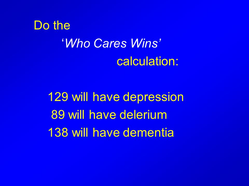 Do the 'Who Cares Wins' calculation: 129 will have depression 89 will have delerium 138 will have dementia