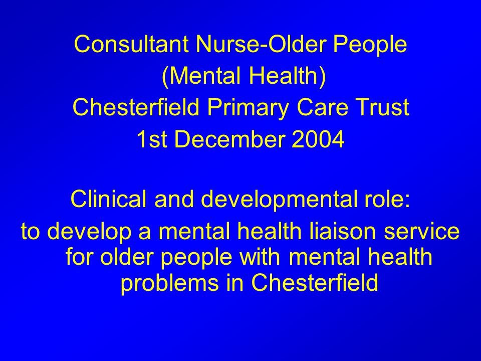 Consultant Nurse-Older People (Mental Health) Chesterfield Primary Care Trust 1st December 2004 Clinical and developmental role: to develop a mental health liaison service for older people with mental health problems in Chesterfield