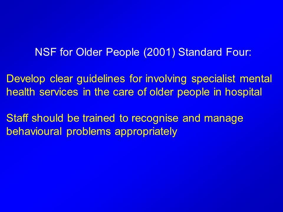 NSF for Older People (2001) Standard Four: Develop clear guidelines for involving specialist mental health services in the care of older people in hospital Staff should be trained to recognise and manage behavioural problems appropriately