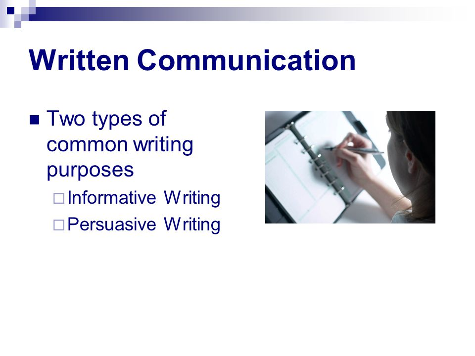 Written Communication Two types of common writing purposes  Informative Writing  Persuasive Writing