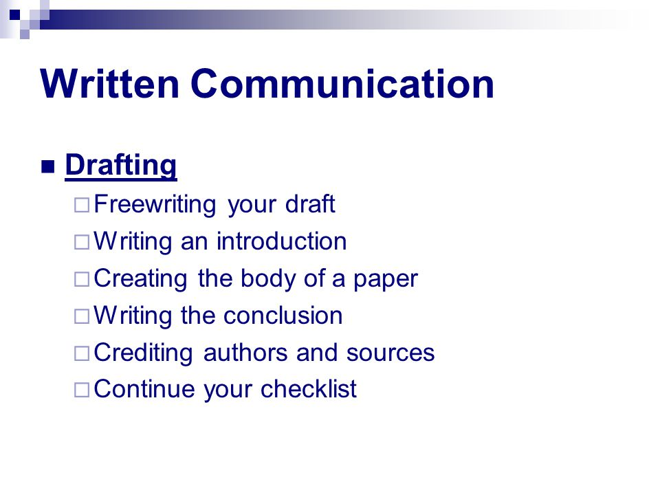 Written Communication Drafting  Freewriting your draft  Writing an introduction  Creating the body of a paper  Writing the conclusion  Crediting authors and sources  Continue your checklist