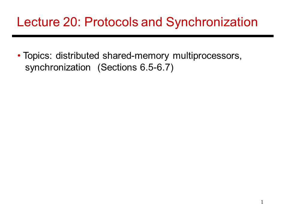 1 Lecture 20: Protocols and Synchronization Topics: distributed shared-memory multiprocessors, synchronization (Sections )