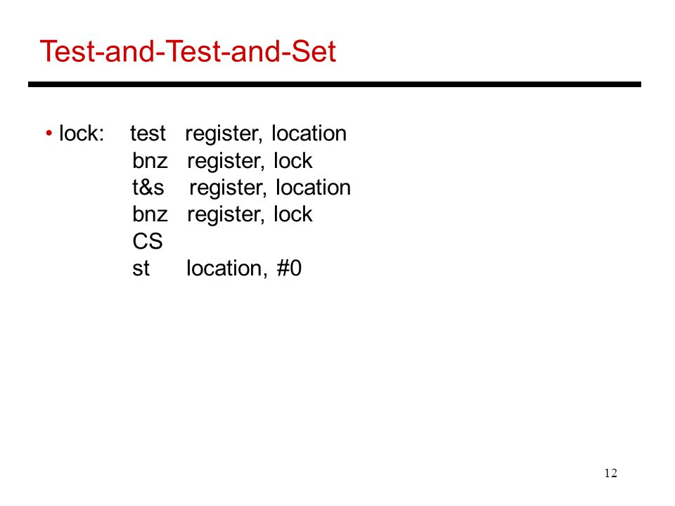 12 Test-and-Test-and-Set lock: test register, location bnz register, lock t&s register, location bnz register, lock CS st location, #0