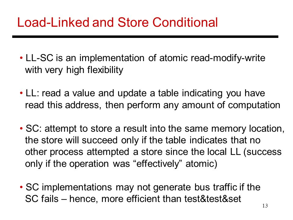 13 Load-Linked and Store Conditional LL-SC is an implementation of atomic read-modify-write with very high flexibility LL: read a value and update a table indicating you have read this address, then perform any amount of computation SC: attempt to store a result into the same memory location, the store will succeed only if the table indicates that no other process attempted a store since the local LL (success only if the operation was effectively atomic) SC implementations may not generate bus traffic if the SC fails – hence, more efficient than test&test&set