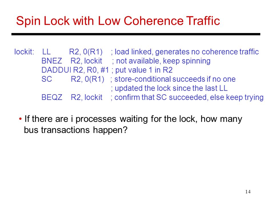 14 Spin Lock with Low Coherence Traffic lockit: LL R2, 0(R1) ; load linked, generates no coherence traffic BNEZ R2, lockit ; not available, keep spinning DADDUI R2, R0, #1 ; put value 1 in R2 SC R2, 0(R1) ; store-conditional succeeds if no one ; updated the lock since the last LL BEQZ R2, lockit ; confirm that SC succeeded, else keep trying If there are i processes waiting for the lock, how many bus transactions happen