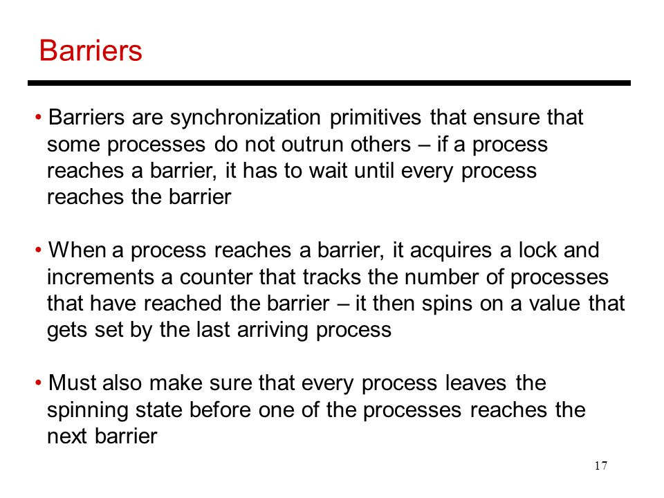 17 Barriers Barriers are synchronization primitives that ensure that some processes do not outrun others – if a process reaches a barrier, it has to wait until every process reaches the barrier When a process reaches a barrier, it acquires a lock and increments a counter that tracks the number of processes that have reached the barrier – it then spins on a value that gets set by the last arriving process Must also make sure that every process leaves the spinning state before one of the processes reaches the next barrier