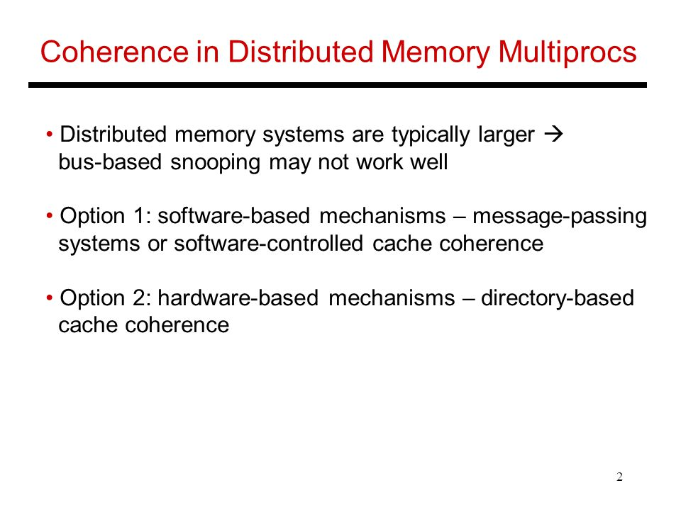 2 Coherence in Distributed Memory Multiprocs Distributed memory systems are typically larger  bus-based snooping may not work well Option 1: software-based mechanisms – message-passing systems or software-controlled cache coherence Option 2: hardware-based mechanisms – directory-based cache coherence