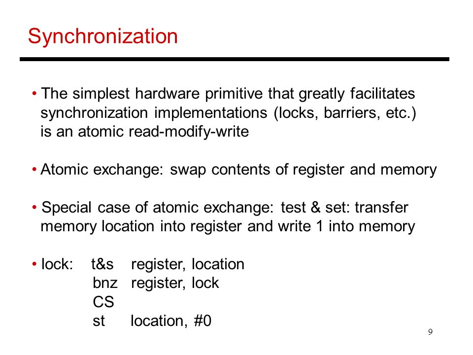 9 Synchronization The simplest hardware primitive that greatly facilitates synchronization implementations (locks, barriers, etc.) is an atomic read-modify-write Atomic exchange: swap contents of register and memory Special case of atomic exchange: test & set: transfer memory location into register and write 1 into memory lock: t&s register, location bnz register, lock CS st location, #0