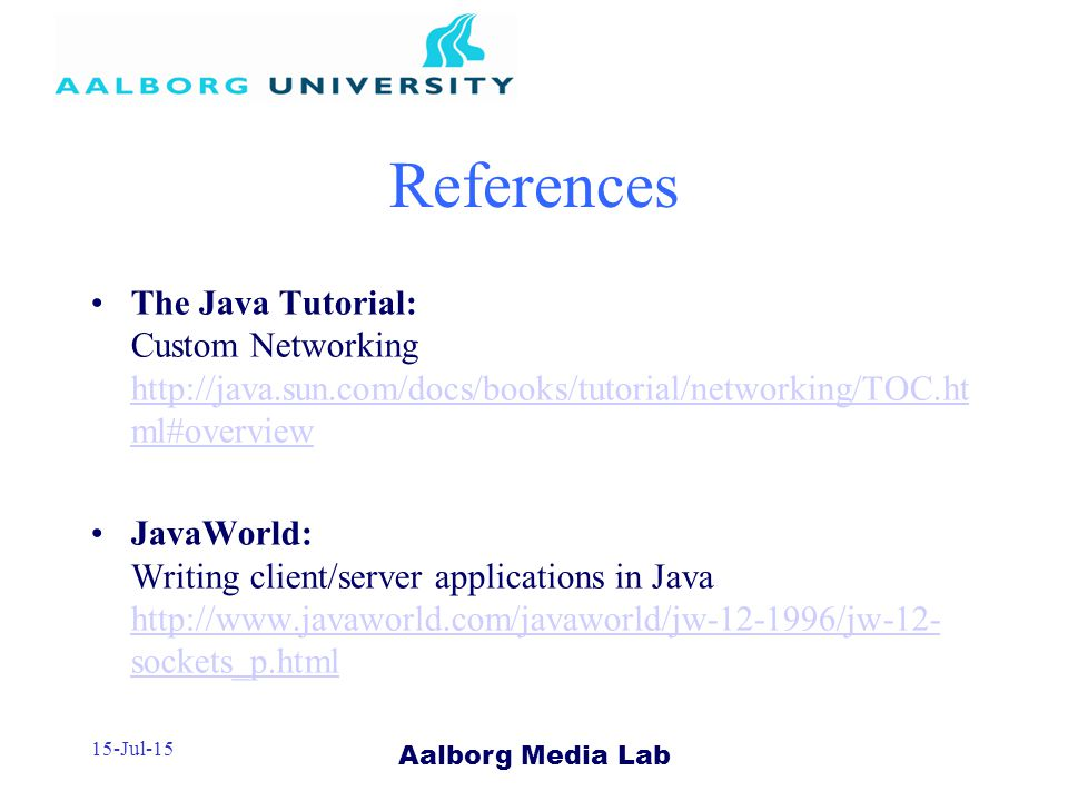 Aalborg Media Lab 15-Jul-15 References The Java Tutorial: Custom Networking   ml#overview   ml#overview JavaWorld: Writing client/server applications in Java   sockets_p.html   sockets_p.html