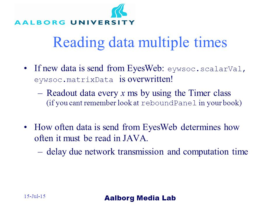 Aalborg Media Lab 15-Jul-15 Reading data multiple times If new data is send from EyesWeb: eywsoc.scalarVal, eywsoc.matrixData is overwritten.