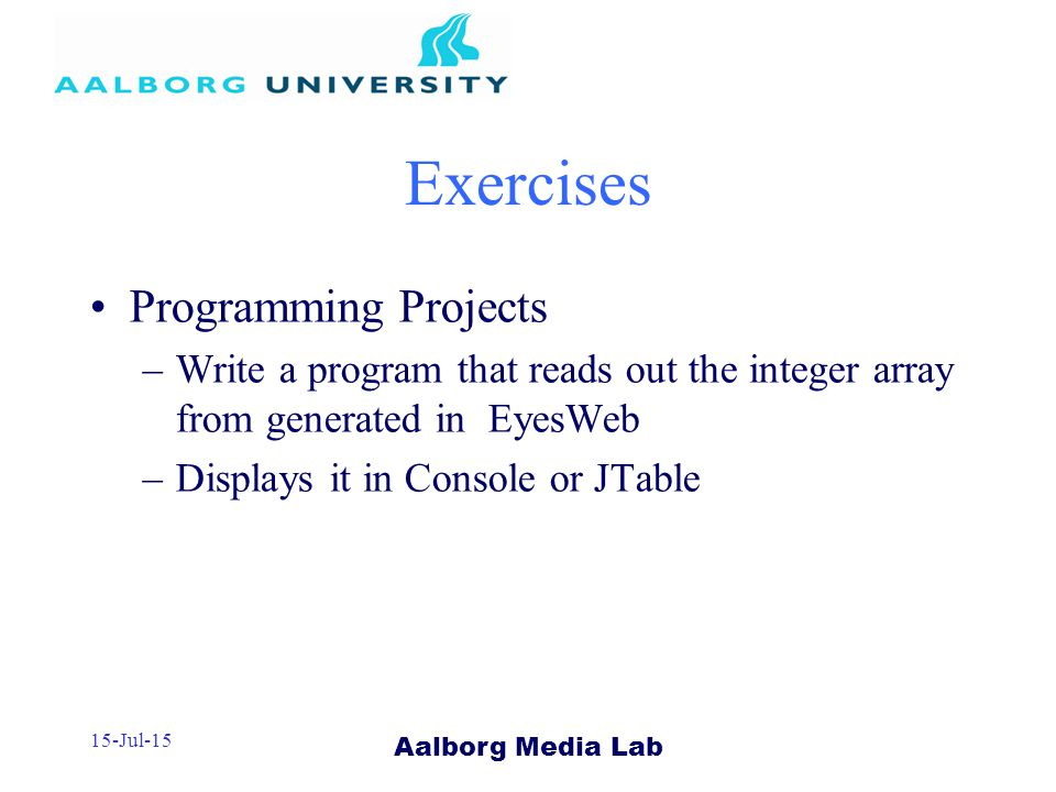 Aalborg Media Lab 15-Jul-15 Exercises Programming Projects –Write a program that reads out the integer array from generated in EyesWeb –Displays it in Console or JTable