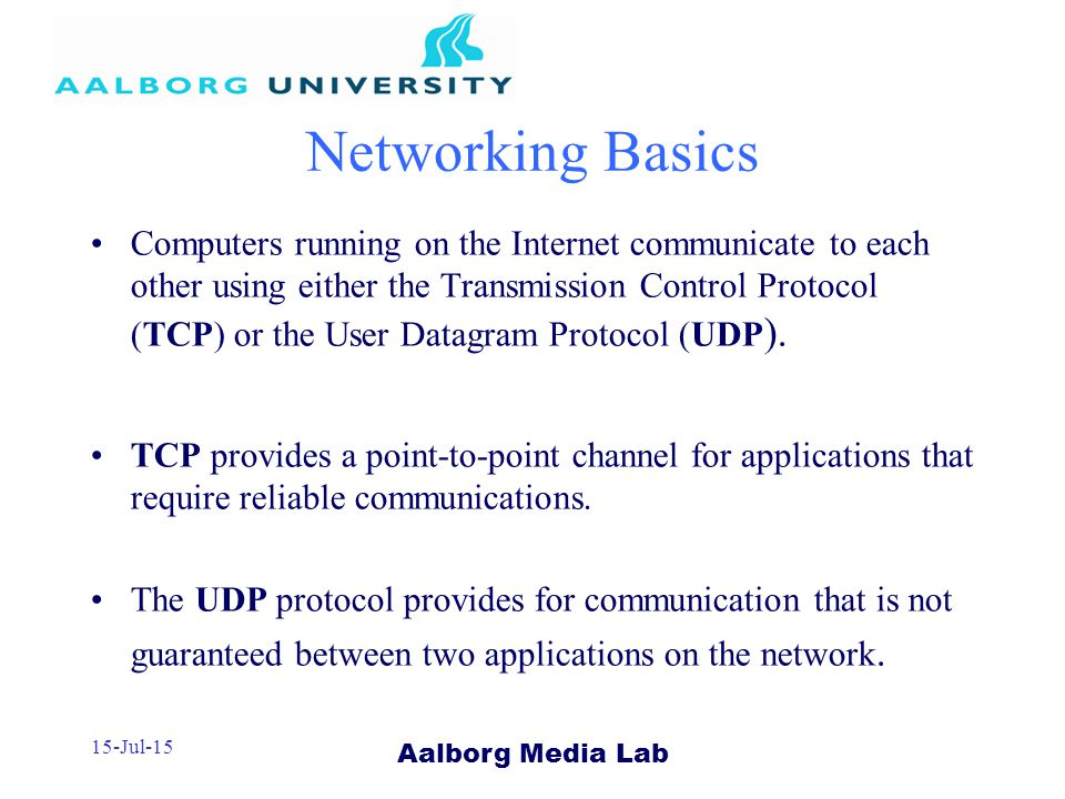 Aalborg Media Lab 15-Jul-15 Networking Basics Computers running on the Internet communicate to each other using either the Transmission Control Protocol (TCP) or the User Datagram Protocol (UDP ).