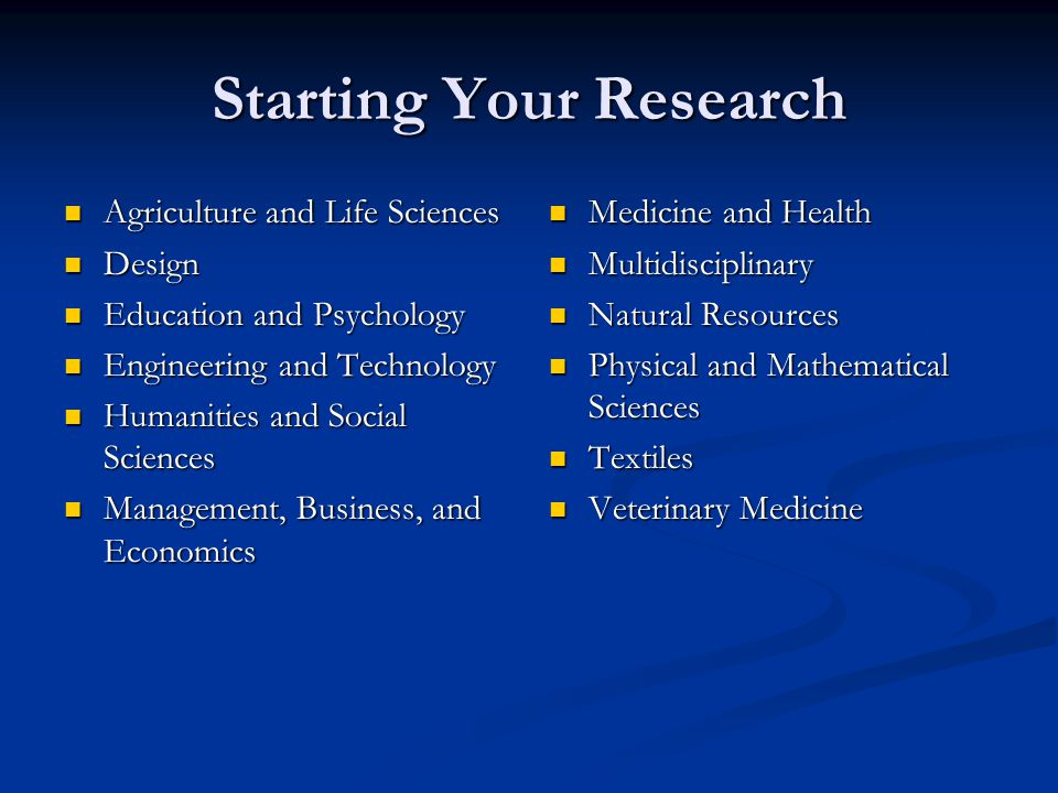 Starting Your Research Agriculture and Life Sciences Agriculture and Life Sciences Design Design Education and Psychology Education and Psychology Engineering and Technology Engineering and Technology Humanities and Social Sciences Humanities and Social Sciences Management, Business, and Economics Management, Business, and Economics Medicine and Health Multidisciplinary Natural Resources Physical and Mathematical Sciences Textiles Veterinary Medicine