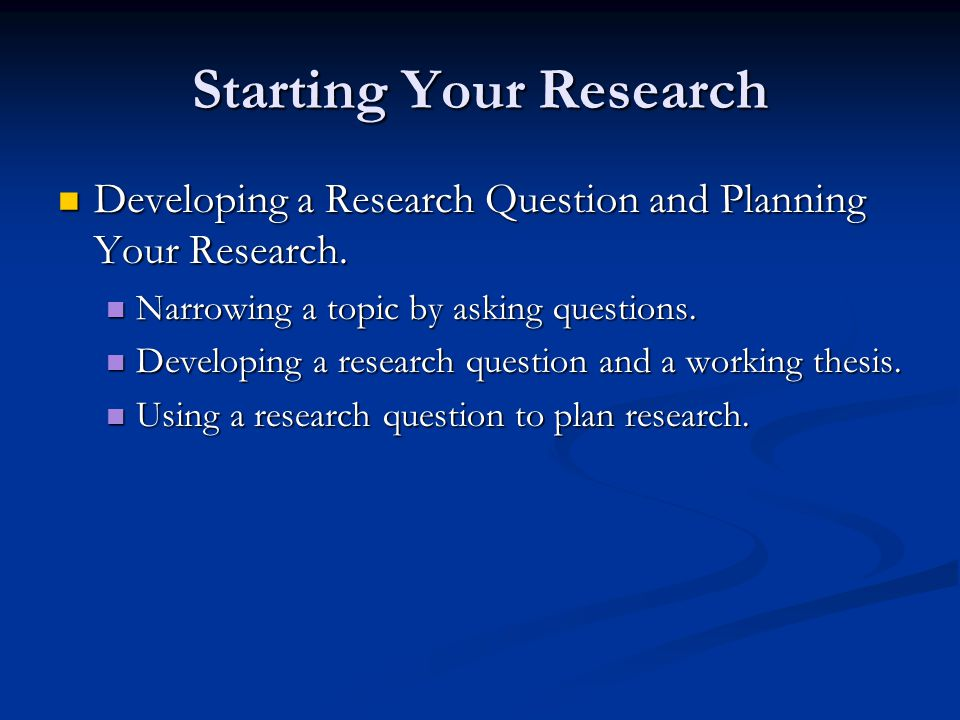 Starting Your Research Developing a Research Question and Planning Your Research.