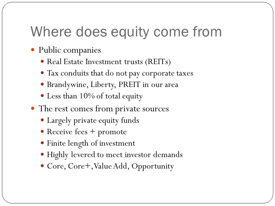 Where does equity come from Public companies Real Estate Investment trusts (REITs) Tax conduits that do not pay corporate taxes Brandywine, Liberty, PREIT in our area Less than 10% of total equity The rest comes from private sources Largely private equity funds Receive fees + promote Finite length of investment Highly levered to meet investor demands Core, Core+, Value Add, Opportunity