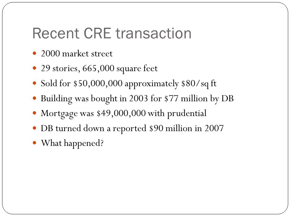 Recent CRE transaction 2000 market street 29 stories, 665,000 square feet Sold for $50,000,000 approximately $80/sq ft Building was bought in 2003 for $77 million by DB Mortgage was $49,000,000 with prudential DB turned down a reported $90 million in 2007 What happened