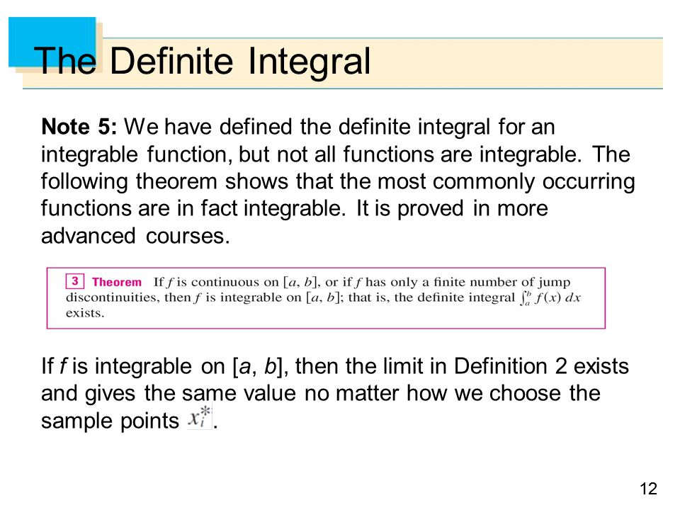 12 The Definite Integral Note 5: We have defined the definite integral for an integrable function, but not all functions are integrable.