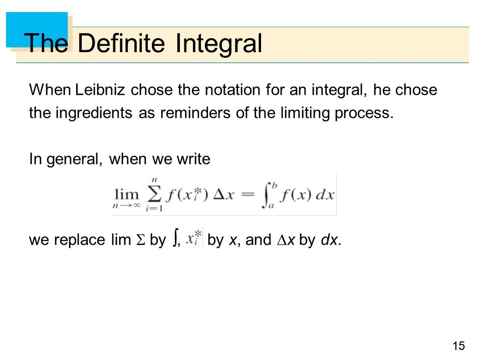 15 The Definite Integral When Leibniz chose the notation for an integral, he chose the ingredients as reminders of the limiting process.