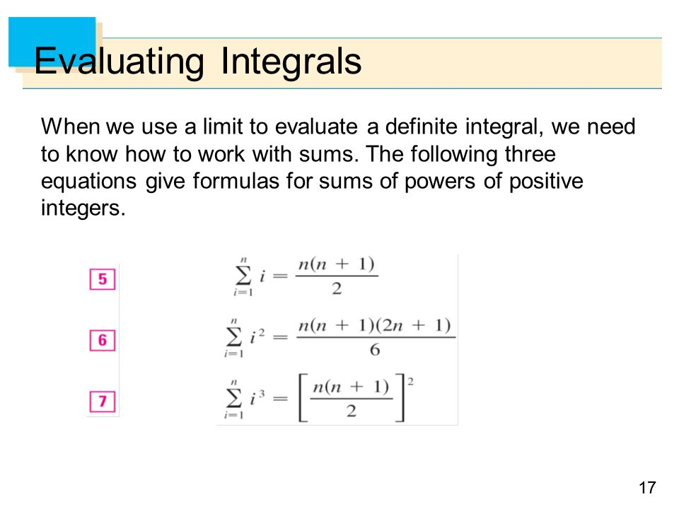 17 Evaluating Integrals When we use a limit to evaluate a definite integral, we need to know how to work with sums.