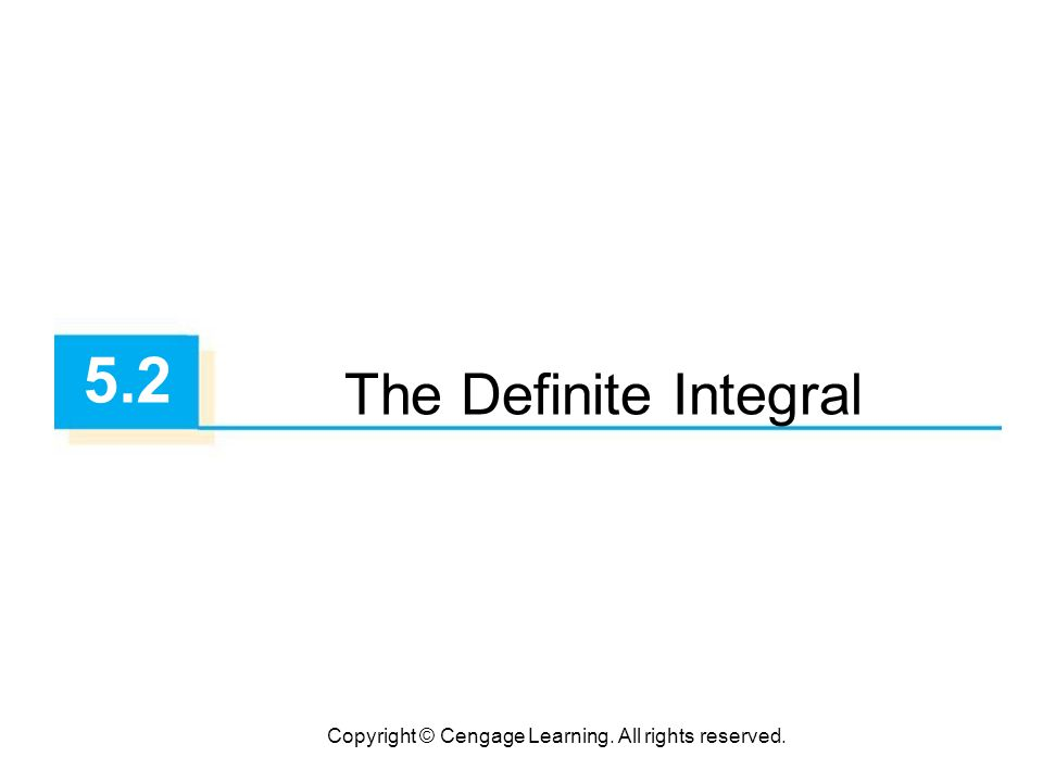 Copyright © Cengage Learning. All rights reserved. 5.2 The Definite Integral