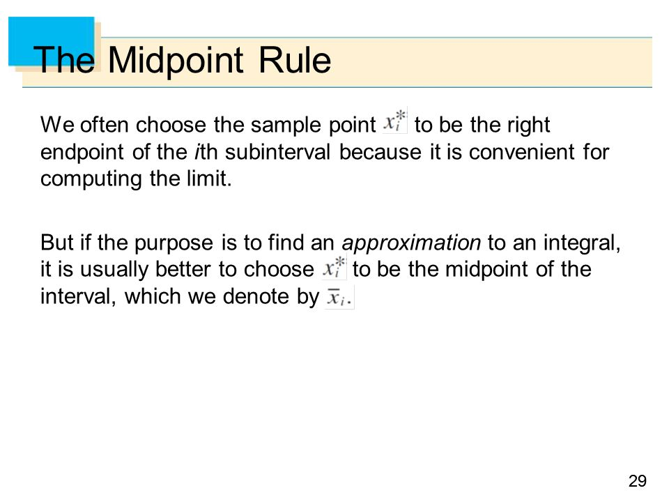 29 The Midpoint Rule We often choose the sample point to be the right endpoint of the i th subinterval because it is convenient for computing the limit.