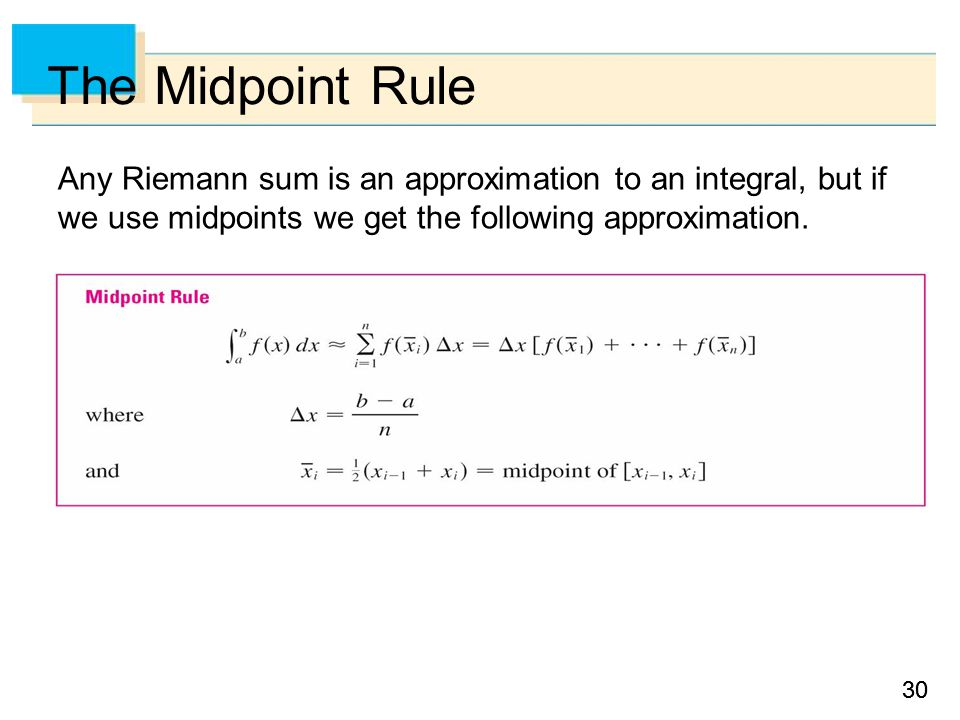 30 The Midpoint Rule Any Riemann sum is an approximation to an integral, but if we use midpoints we get the following approximation.